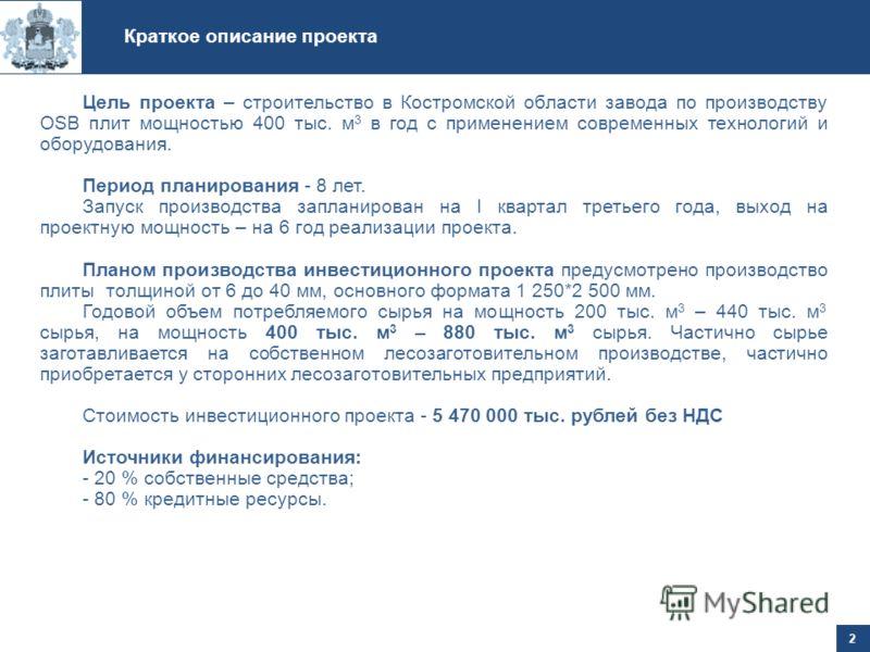 Краткое описание проекта 2 Цель проекта – строительство в Костромской области завода по производству OSB плит мощностью 400 тыс. м 3 в год с применением современных технологий и оборудования. Период планирования - 8 лет. Запуск производства запланиро