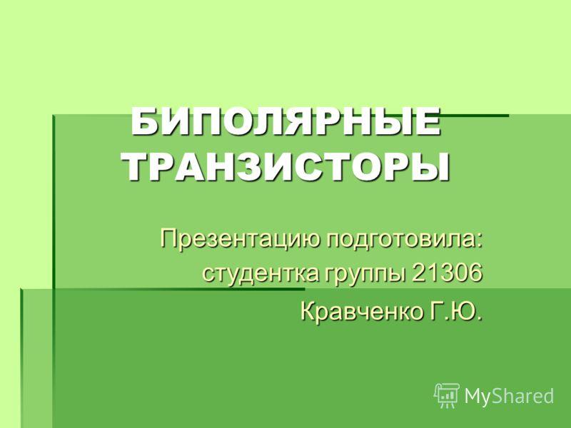 Презентацию подготовила: студентка группы 21306 Кравченко Г.Ю. БИПОЛЯРНЫЕ ТРАНЗИСТОРЫ