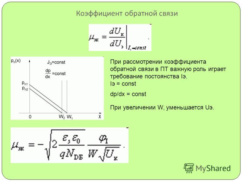 Коэффициент обратной связи При рассмотрении коэффициента обратной связи в ПТ важную роль играет требование постоянства Iэ. Iэ = const dp/dx = const При увеличении W, уменьшается Uэ.