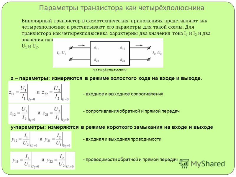 Параметры транзистора как четырёхполюсника Биполярный транзистор в схемотехнических приложениях представляют как четырехполюсник и рассчитывают его параметры для такой схемы. Для транзистора как четырехполюсника характерны два значения тока I 1 и I 2
