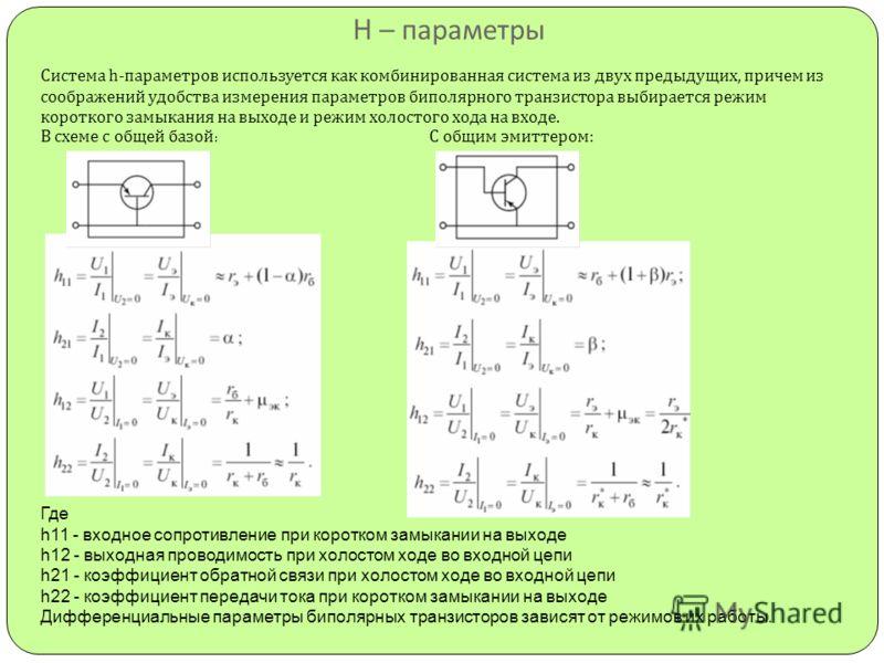 H – параметры Система h- параметров используется как комбинированная система из двух предыдущих, причем из соображений удобства измерения параметров биполярного транзистора выбирается режим короткого замыкания на выходе и режим холостого хода на вход