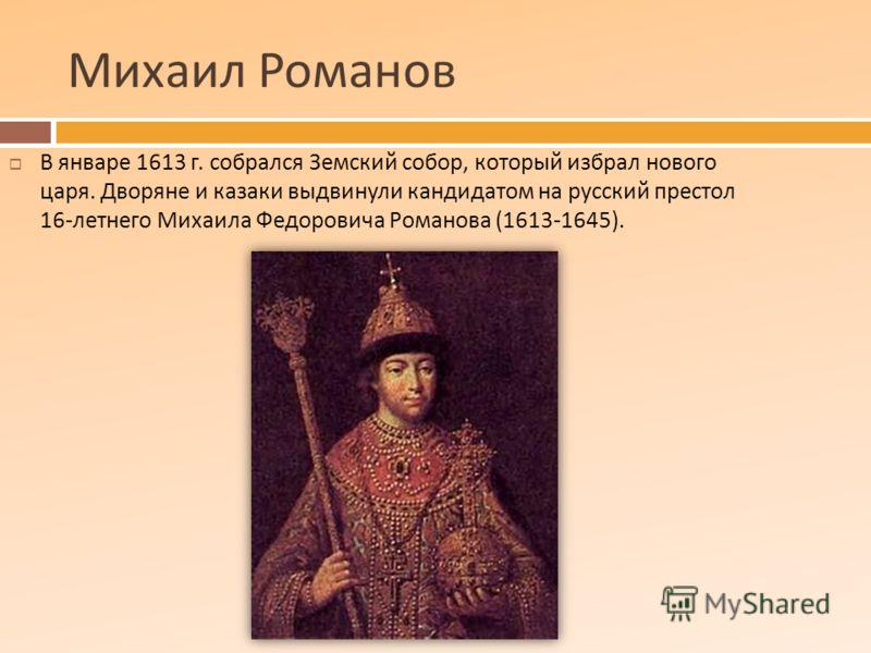 Михаил Романов В январе 1613 г. собрался Земский собор, который избрал нового царя. Дворяне и казаки выдвинули кандидатом на русский престол 16- летнего Михаила Федоровича Романова (1613-1645).