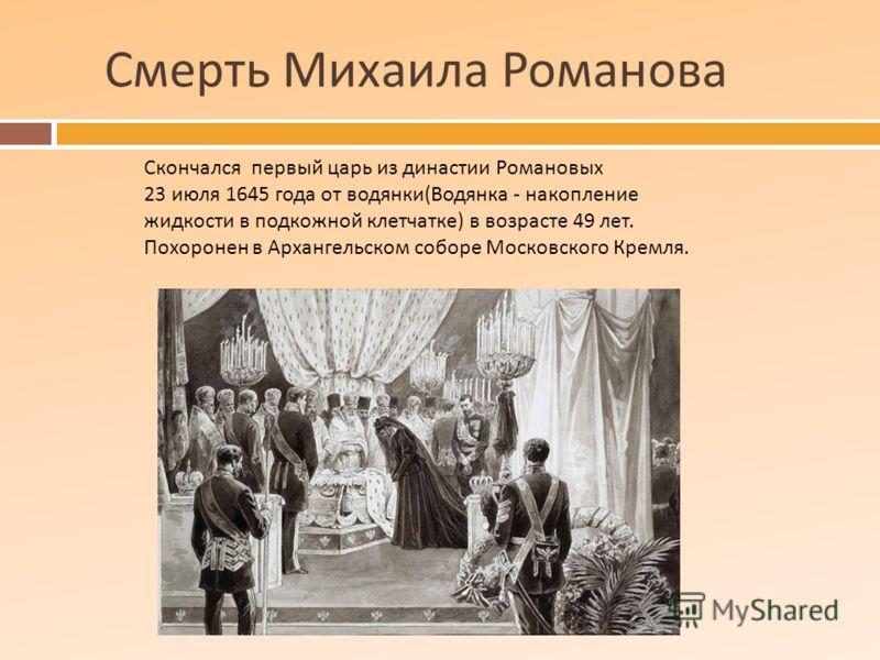 Смерть Михаила Романова Скончался первый царь из династии Романовых 23 июля 1645 года от водянки ( Водянка - накопление жидкости в подкожной клетчатке ) в возрасте 49 лет. Похоронен в Архангельском соборе Московского Кремля.