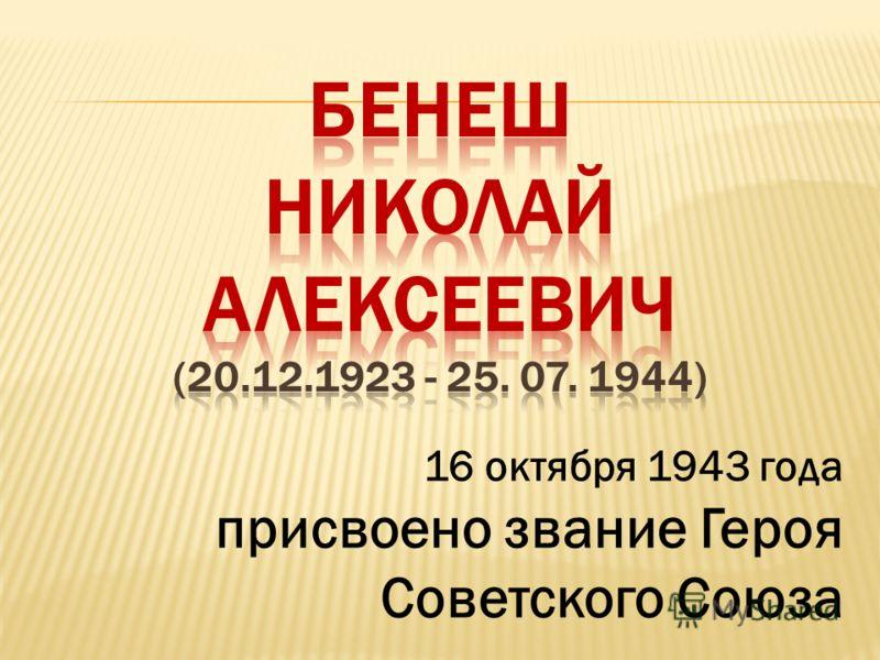 16 октября 1943 года присвоено звание Героя Советского Союза