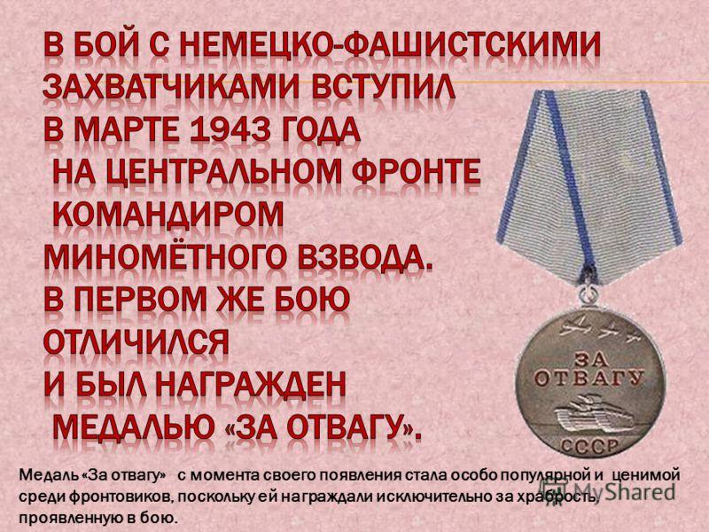 Медаль «За отвагу» с момента своего появления стала особо популярной и ценимой среди фронтовиков, поскольку ей награждали исключительно за храбрость, проявленную в бою.
