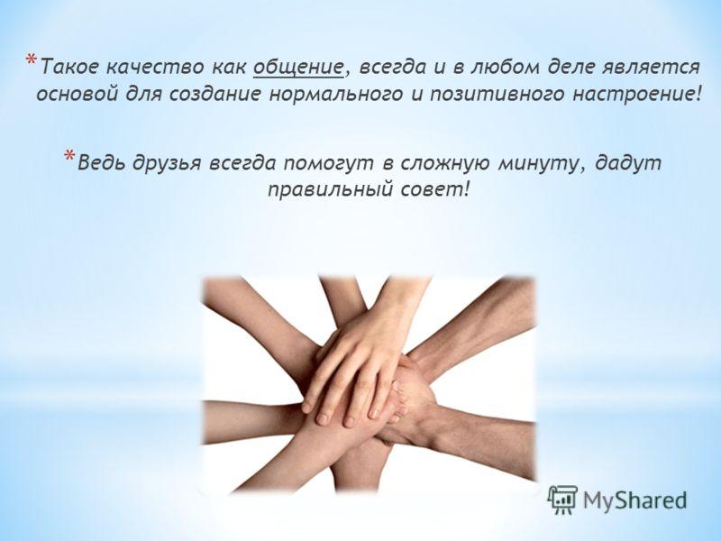 * Такое качество как общение, всегда и в любом деле является основой для создание нормального и позитивного настроение! * Ведь друзья всегда помогут в сложную минуту, дадут правильный совет!