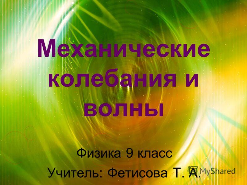 Механические колебания и волны Физика 9 класс Учитель: Фетисова Т. А.