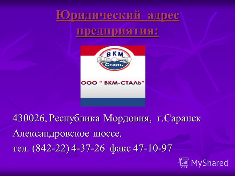 Юридический адрес предприятия: 430026, Республика Мордовия, г.Саранск Александровское шоссе. тел. (842-22) 4-37-26 факс 47-10-97