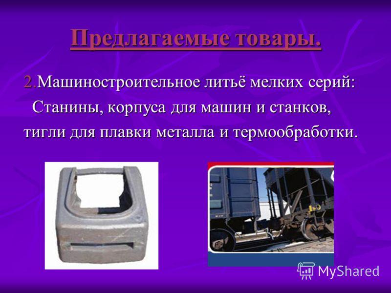 Предлагаемые товары. 2.Машиностроительное литьё мелких серий: Станины, корпуса для машин и станков, Станины, корпуса для машин и станков, тигли для плавки металла и термообработки.