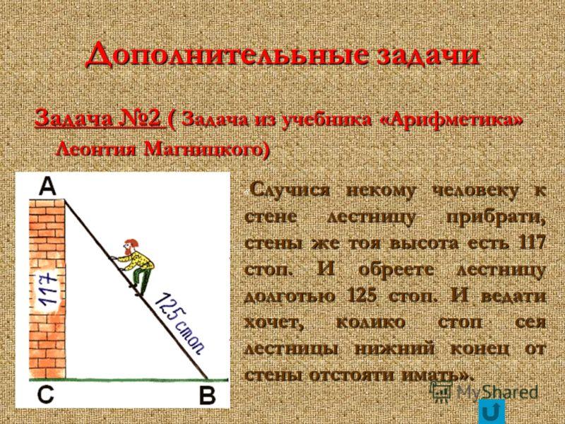 Дополнителььные задачи Задача 2 ( Задача из учебника «Арифметика» Леонтия Магницкого) Случися некому человеку к стене лестницу прибрати, стены же тоя высота есть 117 стоп. И обреете лестницу долготью 125 стоп. И ведати хочет, колико стоп сея лестницы