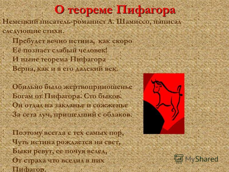 О теореме Пифагора Немецкий писатель-романист А. Шамиссо, написал следующие стихи. Пребудет вечно истина, как скоро Её познает слабый человек! И ныне теорема Пифагора Верна, как и в его далекий век. Обильно было жертвоприношенье Богам от Пифагора. Ст