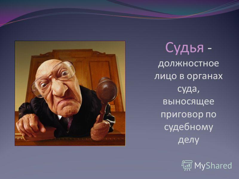 Судья - должностное лицо в органах суда, выносящее приговор по судебному делу