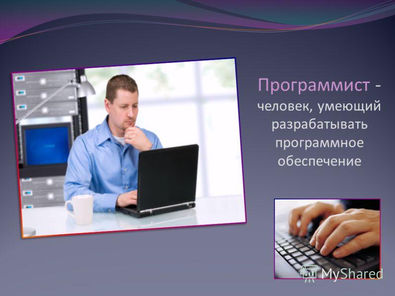 Программист - человек, умеющий разрабатывать программное обеспечение