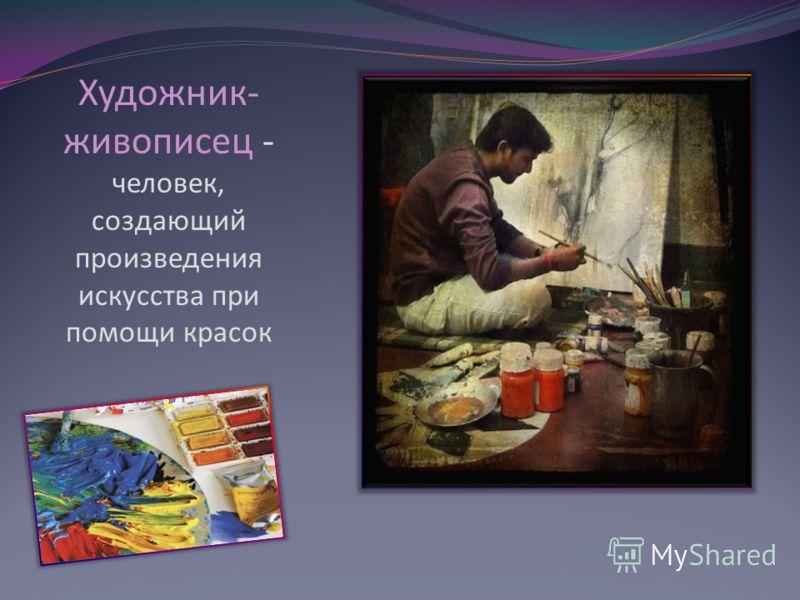 Художник- живописец - человек, создающий произведения искусства при помощи красок