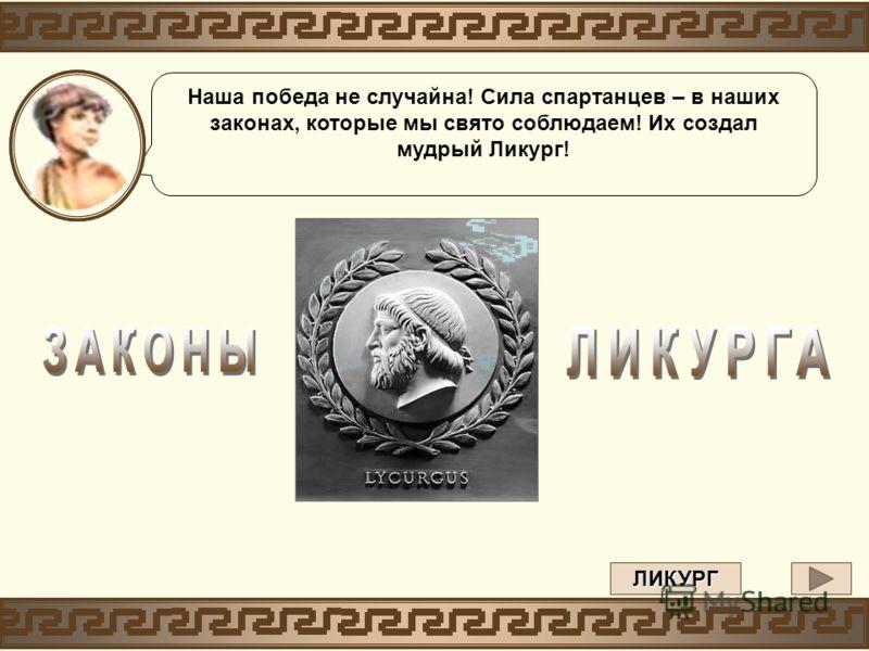 Наша победа не случайна! Сила спартанцев – в наших законах, которые мы свято соблюдаем! Их создал мудрый Ликург! ЛИКУРГ