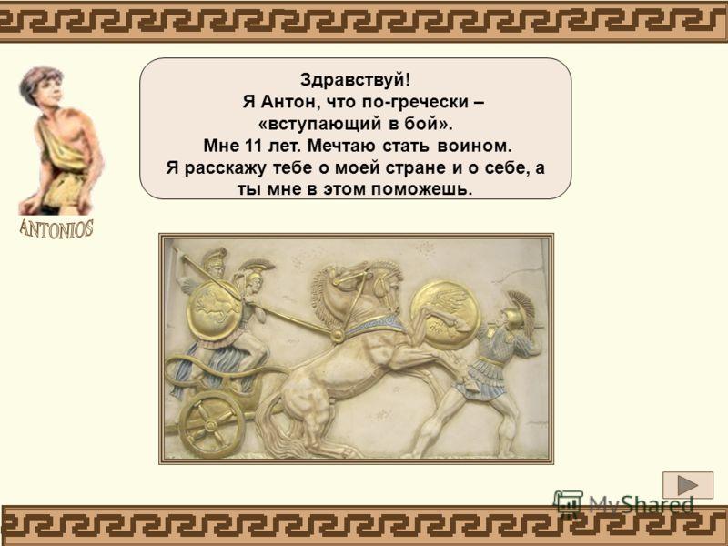 Здравствуй! Я Антон, что по-гречески – «вступающий в бой». Мне 11 лет. Мечтаю стать воином. Я расскажу тебе о моей стране и о себе, а ты мне в этом поможешь.
