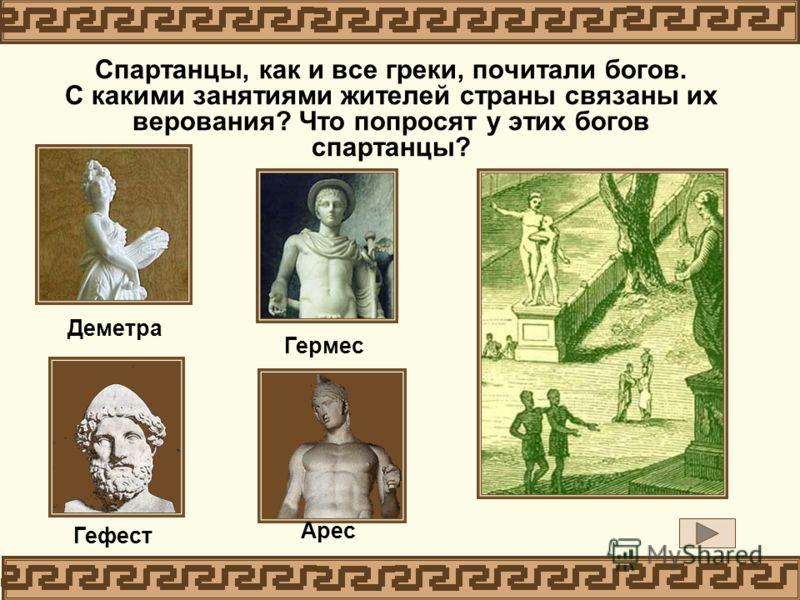 Спартанцы, как и все греки, почитали богов. С какими занятиями жителей страны связаны их верования? Что попросят у этих богов спартанцы? Деметра Гермес Гефест Арес