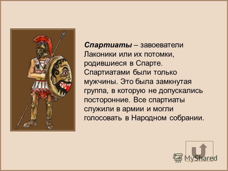 Спартиаты – завоеватели Лаконики или их потомки, родившиеся в Спарте. Спартиатами были только мужчины. Это была замкнутая группа, в которую не допускались посторонние. Все спартиаты служили в армии и могли голосовать в Народном собрании.
