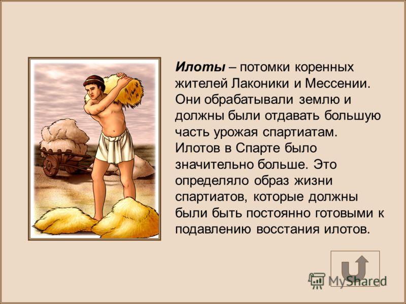 Илоты – потомки коренных жителей Лаконики и Мессении. Они обрабатывали землю и должны были отдавать большую часть урожая спартиатам. Илотов в Спарте было значительно больше. Это определяло образ жизни спартиатов, которые должны были быть постоянно го