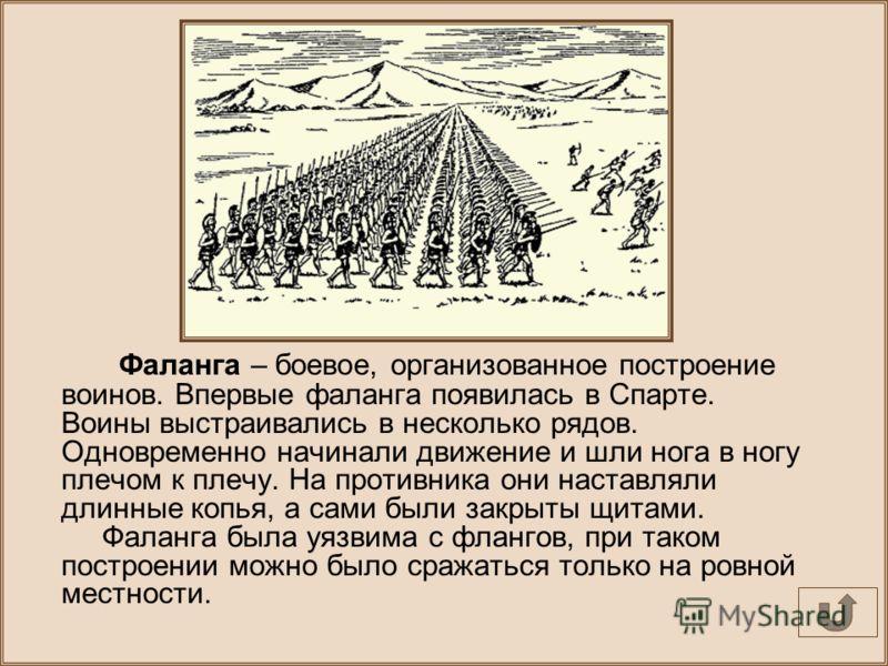 Фаланга – боевое, организованное построение воинов. Впервые фаланга появилась в Спарте. Воины выстраивались в несколько рядов. Одновременно начинали движение и шли нога в ногу плечом к плечу. На противника они наставляли длинные копья, а сами были за