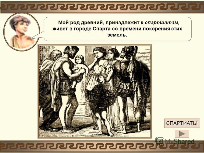 СПАРТИАТЫ Мой род древний, принадлежит к спартиатам, живет в городе Спарта со времени покорения этих земель.