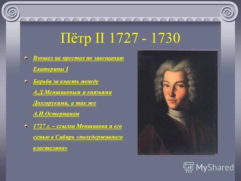 Пётр II 1727 - 1730 Взошел на престол по завещанию Екатерины I Борьба за власть между А.Д.Меншиковым и князьями Долгорукими, а так же А.И.Остерманом 1727 г. – ссылка Меншикова и его семью в Сибирь «полудержавного властелина»