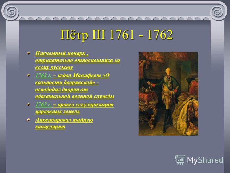 Пётр III 1761 - 1762 Никчемный монарх, отрицательно относившийся ко всему русскому 1762 г. – издал Манифест «О вольности дворянской» - освободил дворян от обязательной военной службы 1762 г. – провел секуляризацию церковных земель Ликвидировал тайную