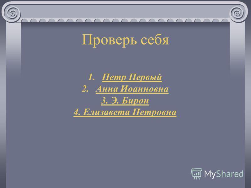 Проверь себя 1.Петр Первый 2.Анна Иоанновна 3. Э. Бирон 4. Елизавета Петровна