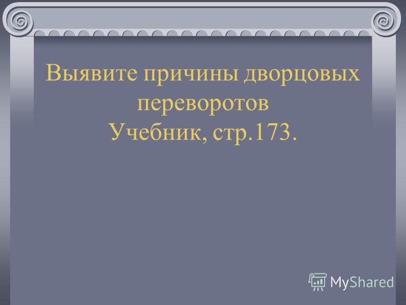 Выявите причины дворцовых переворотов Учебник, стр.173.