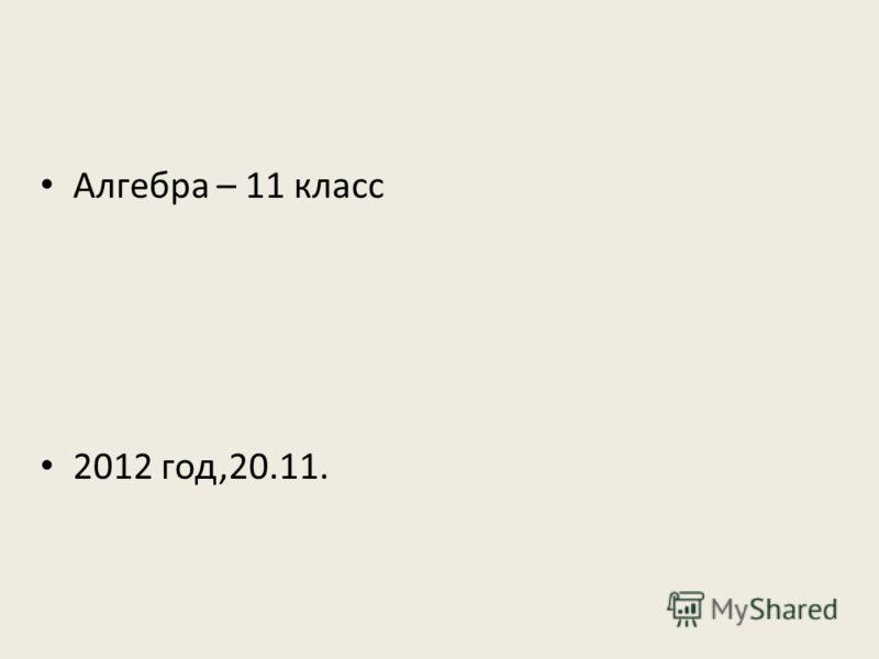Алгебра – 11 класс 2012 год,20.11.