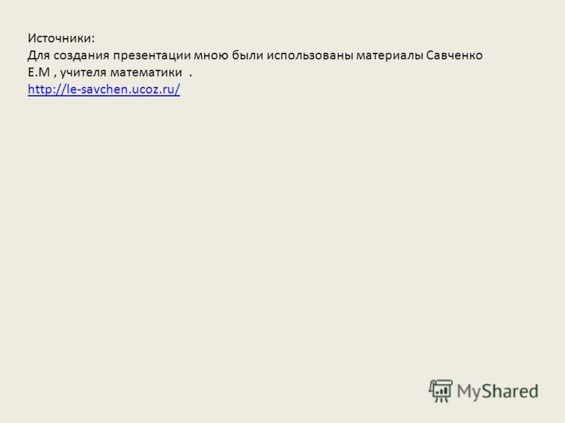 Источники: Для создания презентации мною были использованы материалы Савченко Е.М, учителя математики. http://le-savchen.ucoz.ru/