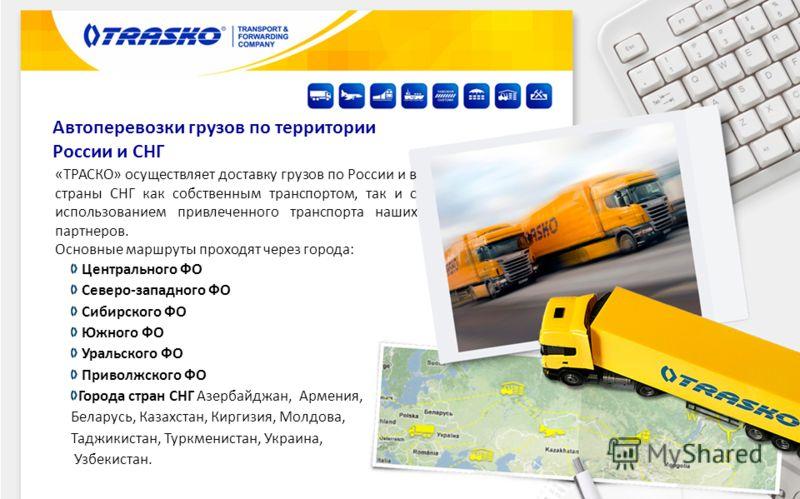 Автоперевозки грузов по территории России и СНГ «ТРАСКО» осуществляет доставку грузов по России и в страны СНГ как собственным транспортом, так и с использованием привлеченного транспорта наших партнеров. Основные маршруты проходят через города: Цент