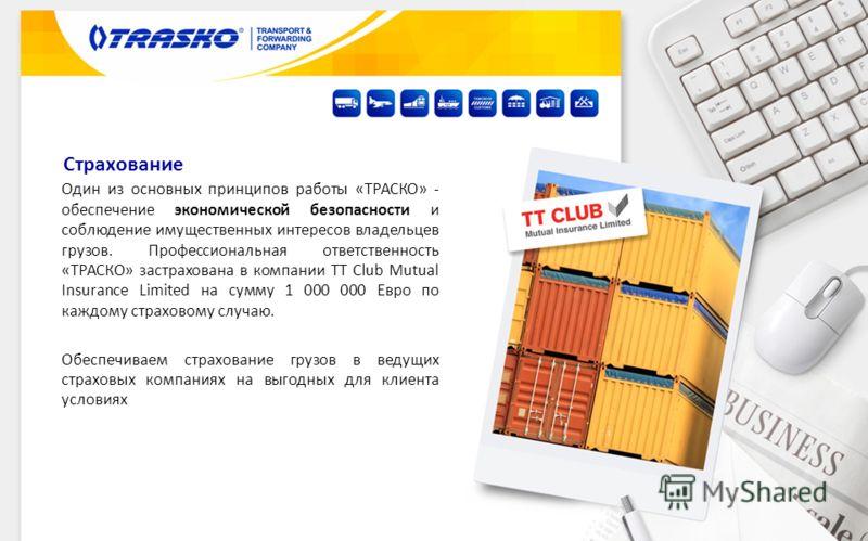 Один из основных принципов работы «ТРАСКО» - обеспечение экономической безопасности и соблюдение имущественных интересов владельцев грузов. Профессиональная ответственность «ТРАСКО» застрахована в компании TT Club Mutual Insurance Limited на сумму 1