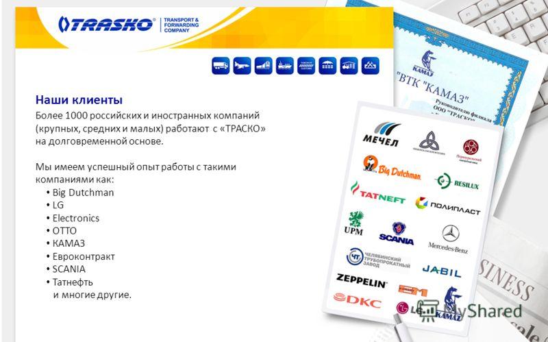 Наши клиенты Более 1000 российских и иностранных компаний (крупных, средних и малых) работают с «ТРАСКО» на долговременной основе. Мы имеем успешный опыт работы с такими компаниями как: Big Dutchman LG Electronics OTTO КАМАЗ Евроконтракт SCANIA Татне