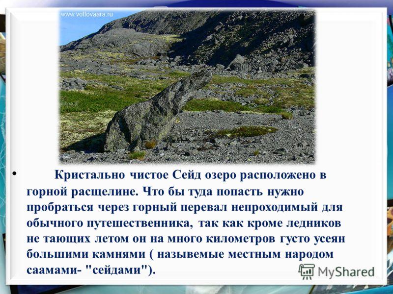 Кристально чистое Сейд озеро расположено в горной расщелине. Что бы туда попасть нужно пробраться через горный перевал непроходимый для обычного путешественника, так как кроме ледников не тающих летом он на много километров густо усеян большими камня