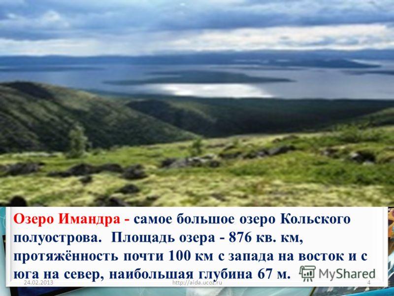 24.02.2013http://aida.ucoz.ru4 Озеро Имандра - самое большое озеро Кольского полуострова. Площадь озера - 876 кв. км, протяжённость почти 100 км с запада на восток и с юга на север, наибольшая глубина 67 м.