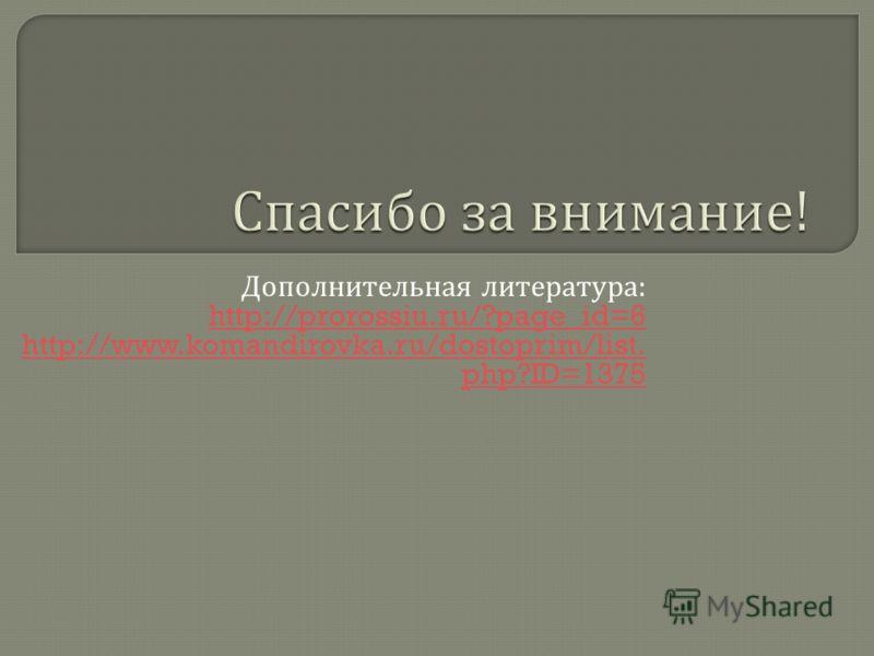 Дополнительная литература : http://prorossiu.ru/?page_id=6 http://www.komandirovka.ru/dostoprim/list. php?ID=1375