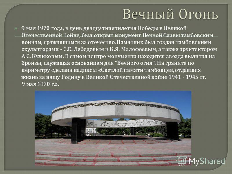 9 мая 1970 года, в день двадцатипятилетия Победы в Великой Отечественной Войне, был открыт монумент Вечной Славы тамбовским воинам, сражавшимся за отечество. Памятник был создан тамбовскими скульпторами - С. Е. Лебедевым и К. Я. Малофеевым, а также а