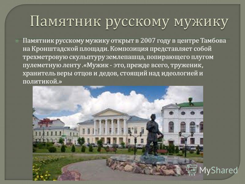 Памятник русскому мужику открыт в 2007 году в центре Тамбова на Кронштадской площади. Композиция представляет собой трехметровую скульптуру землепашца, попирающего плугом пулеметную ленту.« Мужик - это, прежде всего, труженик, хранитель веры отцов и