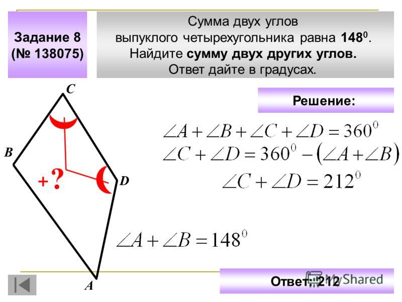 Сумма двух углов выпуклого четырехугольника равна 148 0. Найдите сумму двух других углов. Ответ дайте в градусах. Задание 8 ( 138075) С D ? А В Ответ: 212 Решение: +
