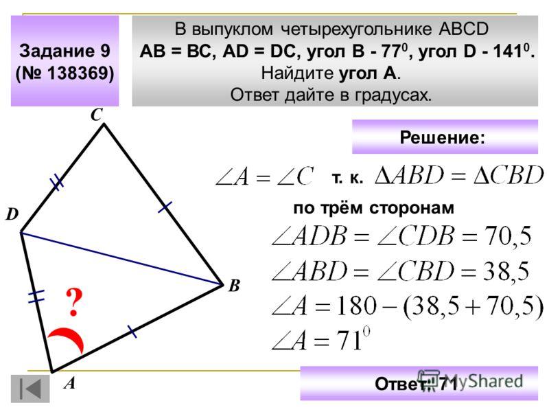 В выпуклом четырехугольнике ABCD АВ = ВС, АD = DC, угол В - 77 0, угол D - 141 0. Найдите угол A. Ответ дайте в градусах. Задание 9 ( 138369) С D ? А В Ответ: 71 Решение: т. к. по трём сторонам