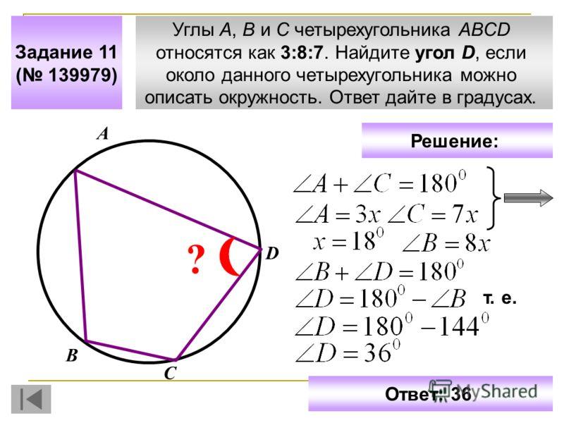 Углы A, B и C четырехугольника ABCD относятся как 3:8:7. Найдите угол D, если около данного четырехугольника можно описать окружность. Ответ дайте в градусах. Задание 11 ( 139979) С В D ? А Решение: т. е. Ответ: 36