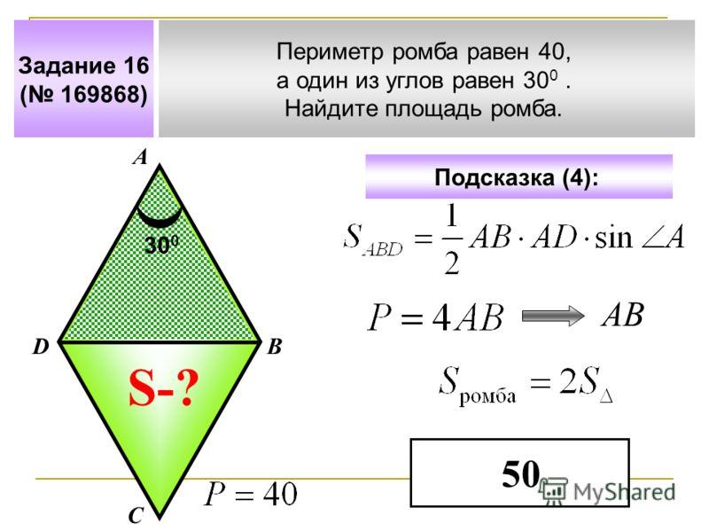 Задание 16 ( 169868) Периметр ромба равен 40, а один из углов равен 30 0. Найдите площадь ромба. А В С D Подсказка (4): S-? 30 0 АВ 50