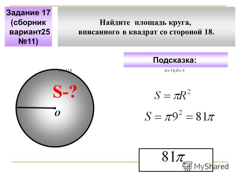Найдите площадь круга, вписанного в квадрат со стороной 18. Задание 17 (сборник вариант25 11) Подсказка: S-? О