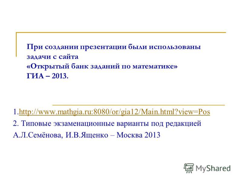 При создании презентации были использованы задачи с сайта «Открытый банк заданий по математике» ГИА – 2013. 1.http://www.mathgia.ru:8080/or/gia12/Main.html?view=Poshttp://www.mathgia.ru:8080/or/gia12/Main.html?view=Pos 2. Типовые экзаменационные вари