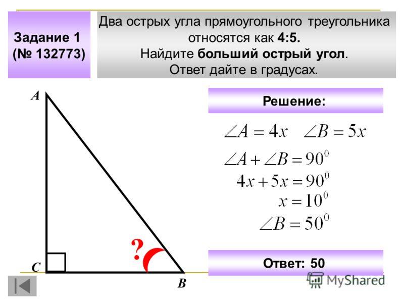 Два острых угла прямоугольного треугольника относятся как 4:5. Найдите больший острый угол. Ответ дайте в градусах. Задание 1 ( 132773) А В С ? Ответ: 50 Решение:
