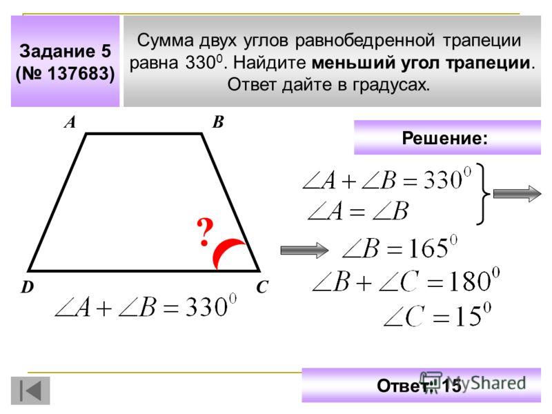 Задание 5 ( 137683) Сумма двух углов равнобедренной трапеции равна 330 0. Найдите меньший угол трапеции. Ответ дайте в градусах. АВ СD ? Решение: Ответ: 15