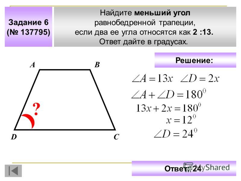 Задание 6 ( 137795) Найдите меньший угол равнобедренной трапеции, если два ее угла относятся как 2 :13. Ответ дайте в градусах. АВ СD ? Решение: Ответ: 24