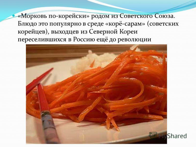 «Морковь по-корейски» родом из Советского Союза. Блюдо это популярно в среде «корё-сарам» (советских корейцев), выходцев из Северной Кореи переселившихся в Россию ещё до революции