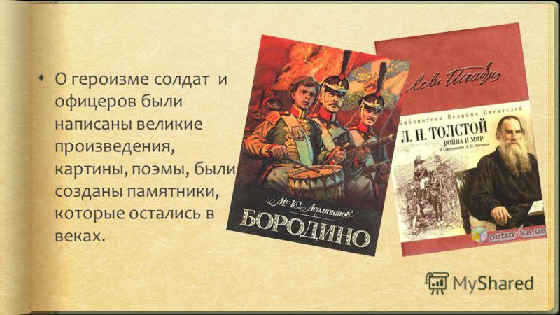 О героизме солдат и офицеров были написаны великие произведения, картины, поэмы, были созданы памятники, которые остались в веках.